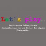 Let's play… - Performative Online-Spiele – Rechercheräume vor und hinter der eigenen Wohnungstür…